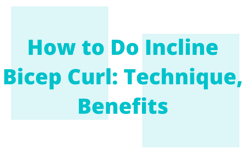 How to Do Incline Bicep Curl: Technique, Benefits