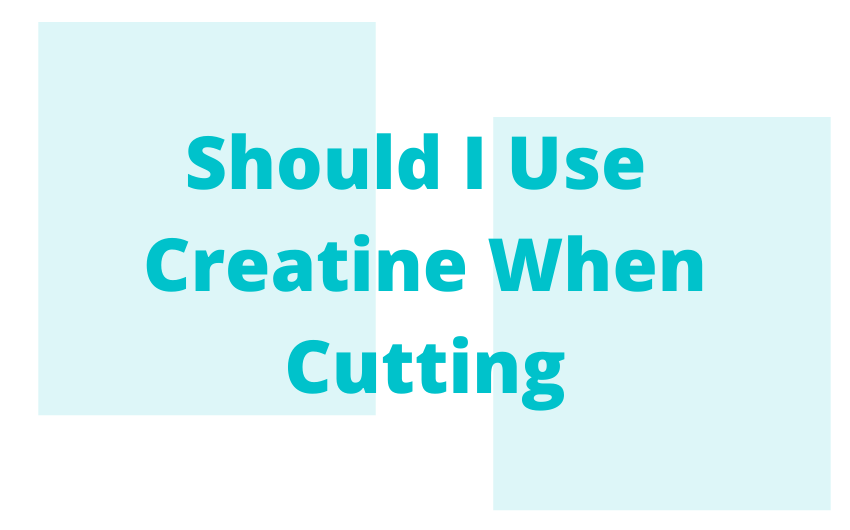 Should I Use Creatine When Cutting